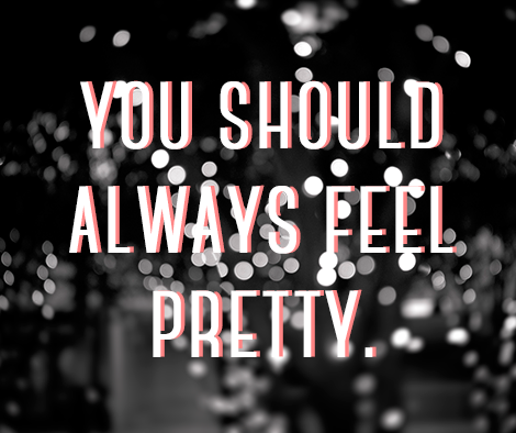You should always feel pretty.
